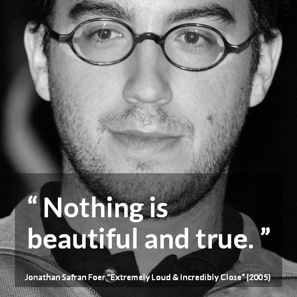 "Jonathan Safran Foer about truth (""Extremely Loud & Incredibly Close"", 2005) - Nothing is beautiful and true."