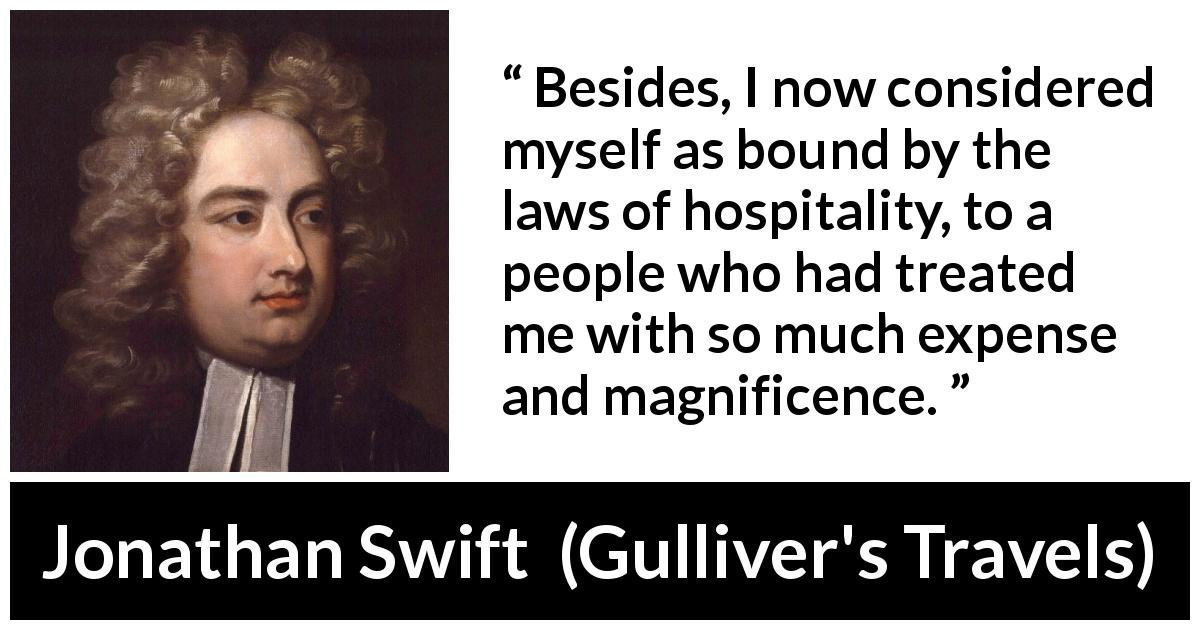 "Jonathan Swift about care (""Gulliver's Travels"", 1726) - Besides, I now considered myself as bound by the laws of hospitality, to a people who had treated me with so much expense and magnificence."