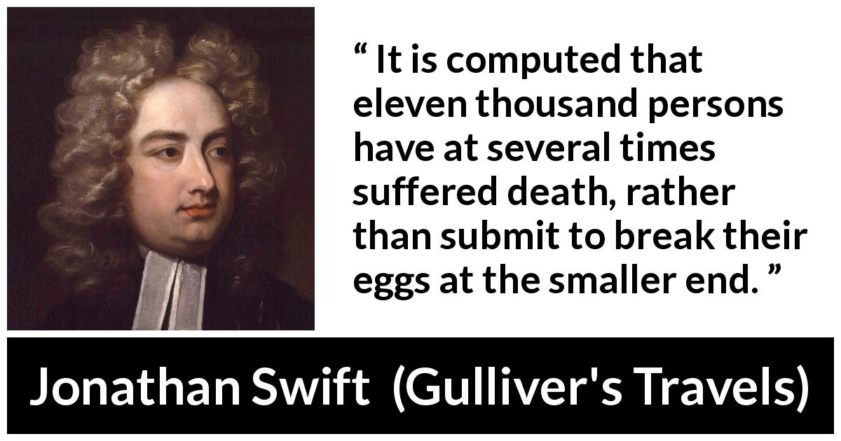"Jonathan Swift about death (""Gulliver's Travels"", 1726) - It is computed that eleven thousand persons have at several times suffered death, rather than submit to break their eggs at the smaller end."