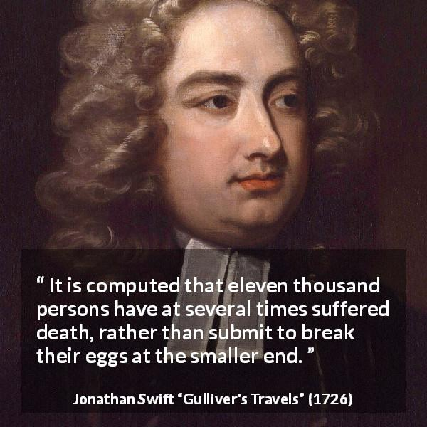 Jonathan Swift quote about death from Gulliver's Travels (1726) - It is computed that eleven thousand persons have at several times suffered death, rather than submit to break their eggs at the smaller end.