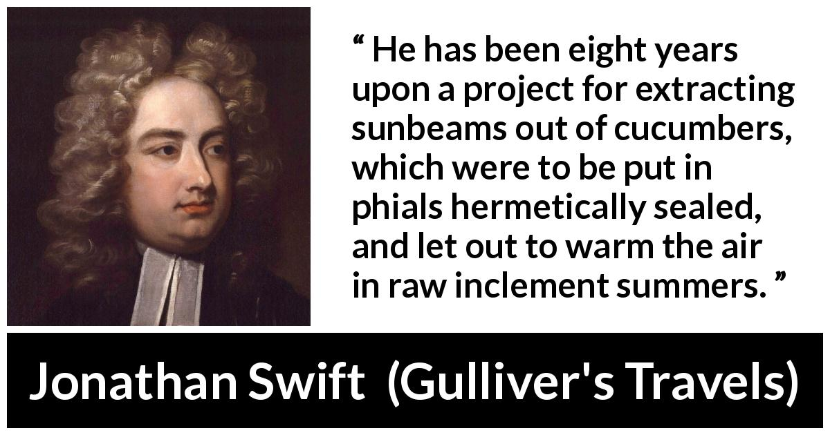 "Jonathan Swift about invention (""Gulliver's Travels"", 1726) - He has been eight years upon a project for extracting sunbeams out of cucumbers, which were to be put in phials hermetically sealed, and let out to warm the air in raw inclement summers."