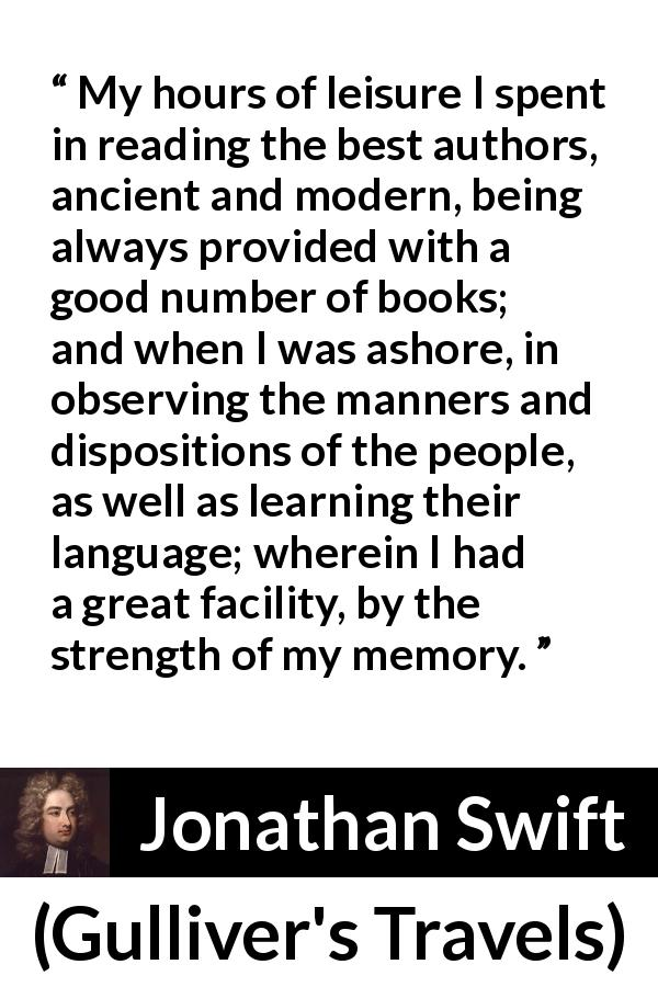 "Jonathan Swift about language (""Gulliver's Travels"", 1726) - My hours of leisure I spent in reading the best authors, ancient and modern, being always provided with a good number of books; and when I was ashore, in observing the manners and dispositions of the people, as well as learning their language; wherein I had a great facility, by the strength of my memory."