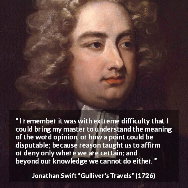 "Jonathan Swift about reason (""Gulliver's Travels"", 1726) - I remember it was with extreme difficulty that I could bring my master to understand the meaning of the word opinion, or how a point could be disputable; because reason taught us to affirm or deny only where we are certain; and beyond our knowledge we cannot do either."