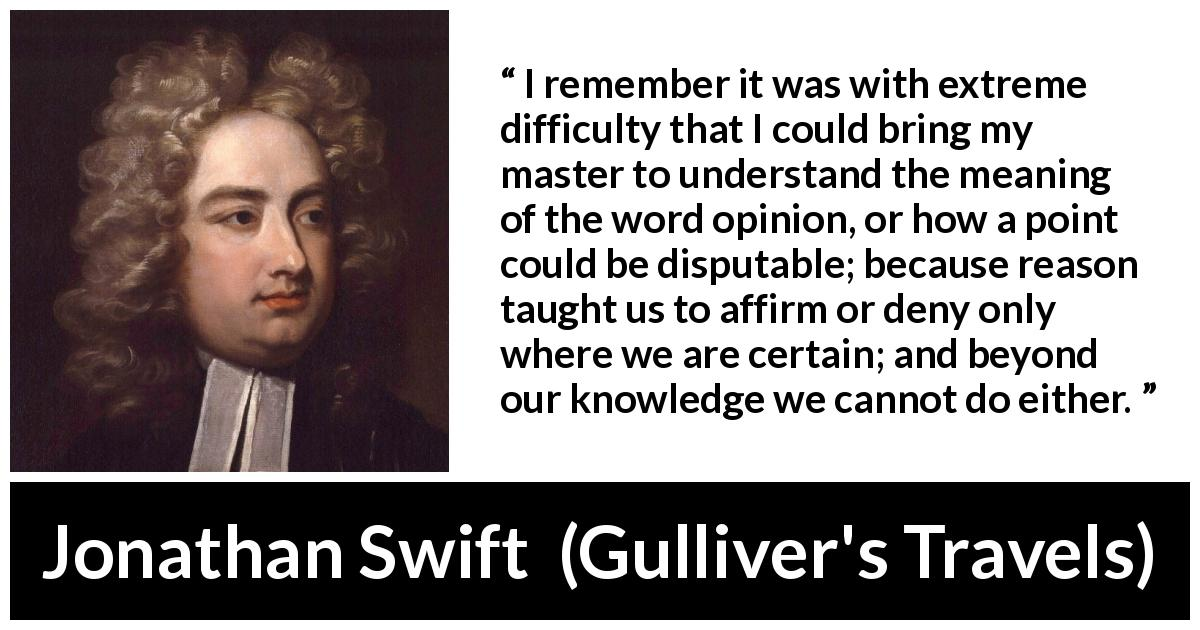 Jonathan Swift quote about reason from Gulliver's Travels (1726) - I remember it was with extreme difficulty that I could bring my master to understand the meaning of the word opinion, or how a point could be disputable; because reason taught us to affirm or deny only where we are certain; and beyond our knowledge we cannot do either.
