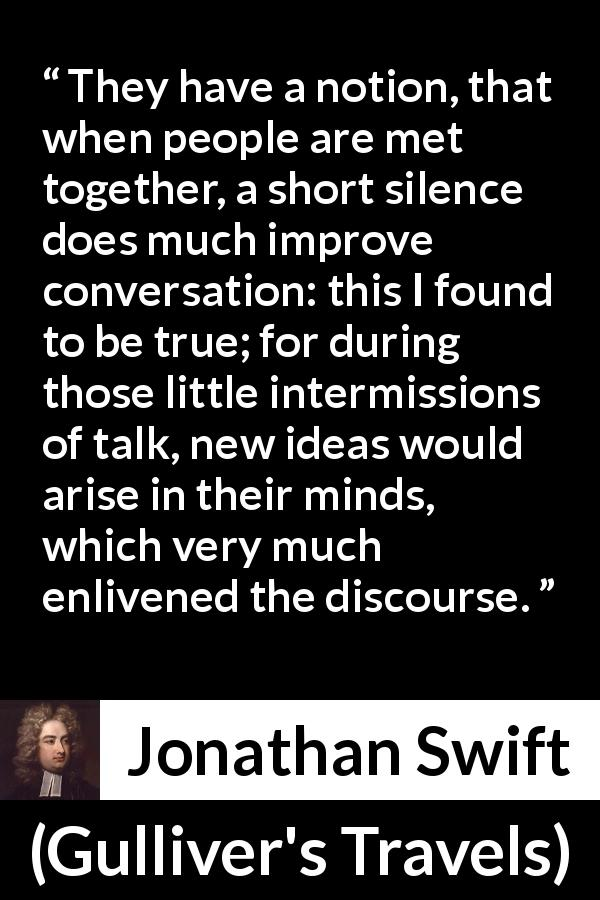 "Jonathan Swift about silence (""Gulliver's Travels"", 1726) - They have a notion, that when people are met together, a short silence does much improve conversation: this I found to be true; for during those little intermissions of talk, new ideas would arise in their minds, which very much enlivened the discourse."