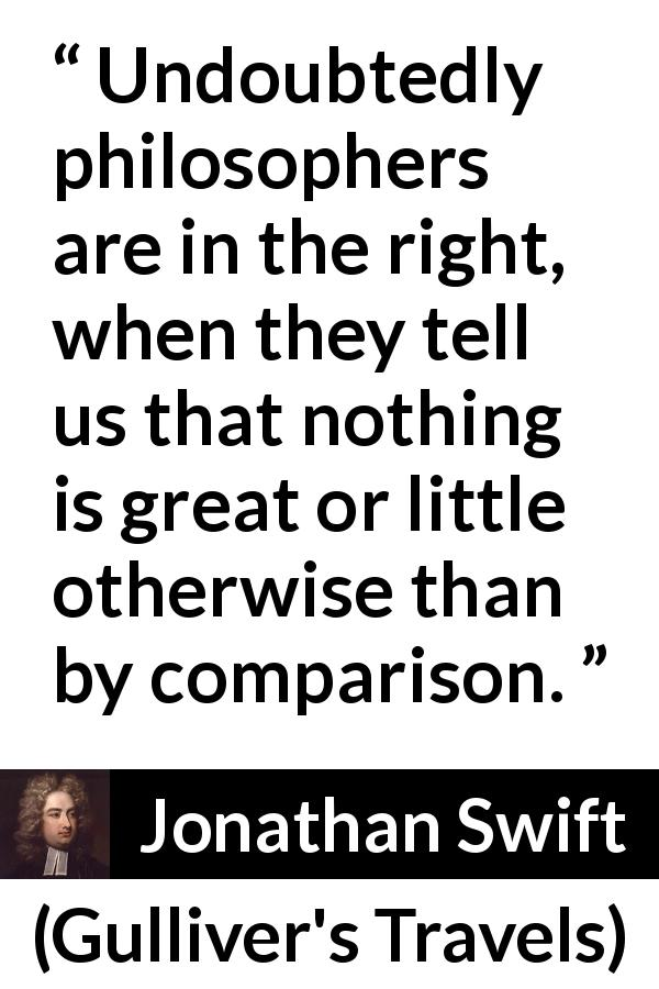 "Jonathan Swift about weakness (""Gulliver's Travels"", 1726) - Undoubtedly philosophers are in the right, when they tell us that nothing is great or little otherwise than by comparison."