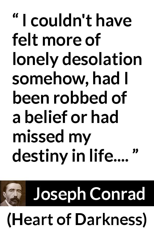 "Joseph Conrad about destiny (""Heart of Darkness"", 1899) - I couldn't have felt more of lonely desolation somehow, had I been robbed of a belief or had missed my destiny in life...."