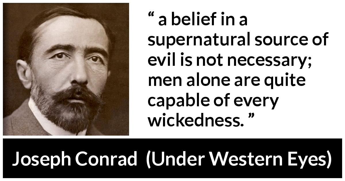 "Joseph Conrad about evil (""Under Western Eyes"", 1911) - a belief in a supernatural source of evil is not necessary; men alone are quite capable of every wickedness."