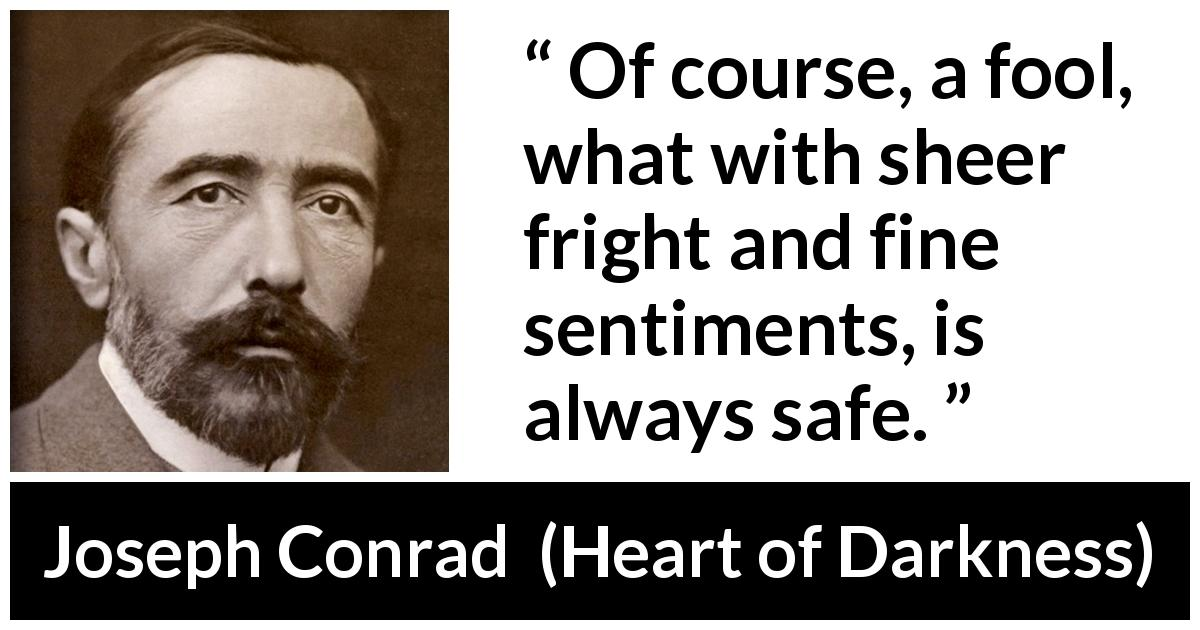 Joseph Conrad - Heart of Darkness - Of course, a fool, what with sheer fright and fine sentiments, is always safe.