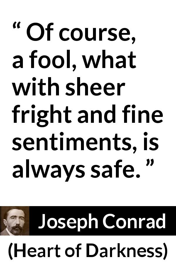 Joseph Conrad quote about fear from Heart of Darkness (1899) - Of course, a fool, what with sheer fright and fine sentiments, is always safe.