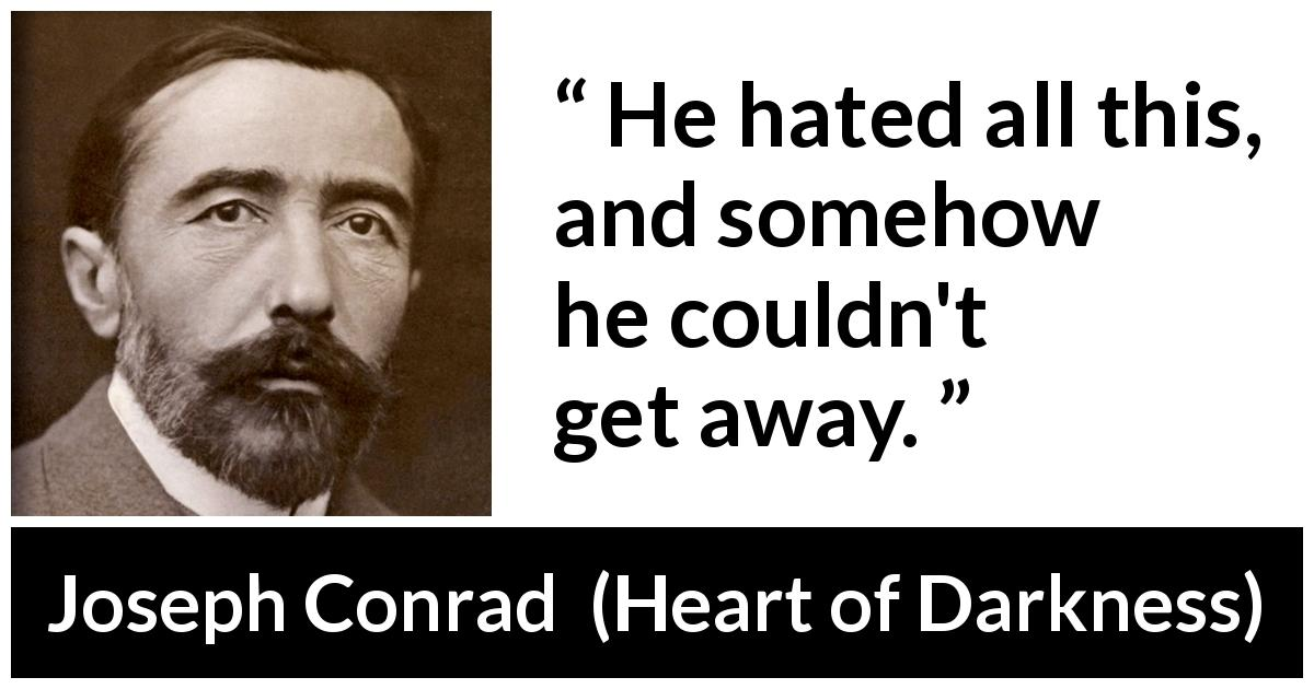 "Joseph Conrad about hate (""Heart of Darkness"", 1899) - He hated all this, and somehow he couldn't get away."