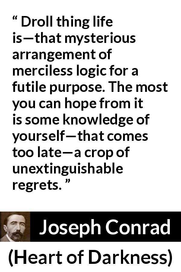 Joseph Conrad quote about life from Heart of Darkness (1899) - Droll thing life is—that mysterious arrangement of merciless logic for a futile purpose. The most you can hope from it is some knowledge of yourself—that comes too late—a crop of unextinguishable regrets.