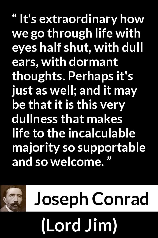 "Joseph Conrad about life (""Lord Jim"", 1900) - It's extraordinary how we go through life with eyes half shut, with dull ears, with dormant thoughts. Perhaps it's just as well; and it may be that it is this very dullness that makes life to the incalculable majority so supportable and so welcome."