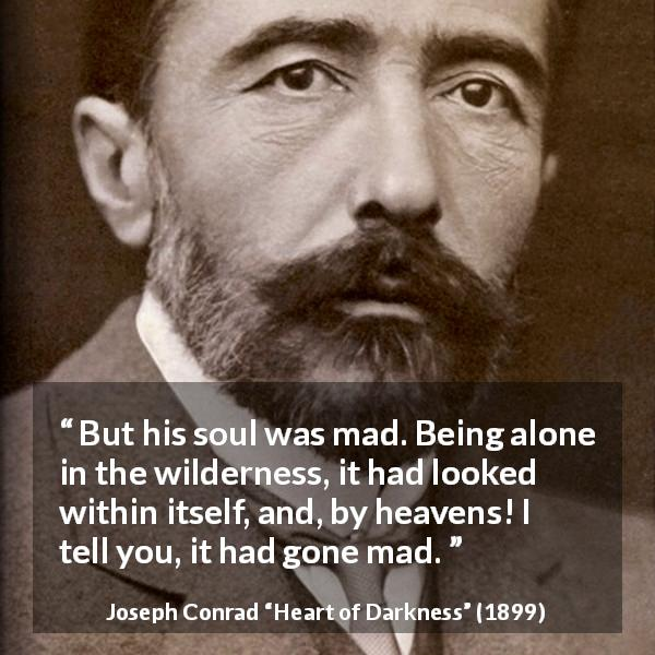"Joseph Conrad about madness (""Heart of Darkness"", 1899) - But his soul was mad. Being alone in the wilderness, it had looked within itself, and, by heavens! I tell you, it had gone mad."