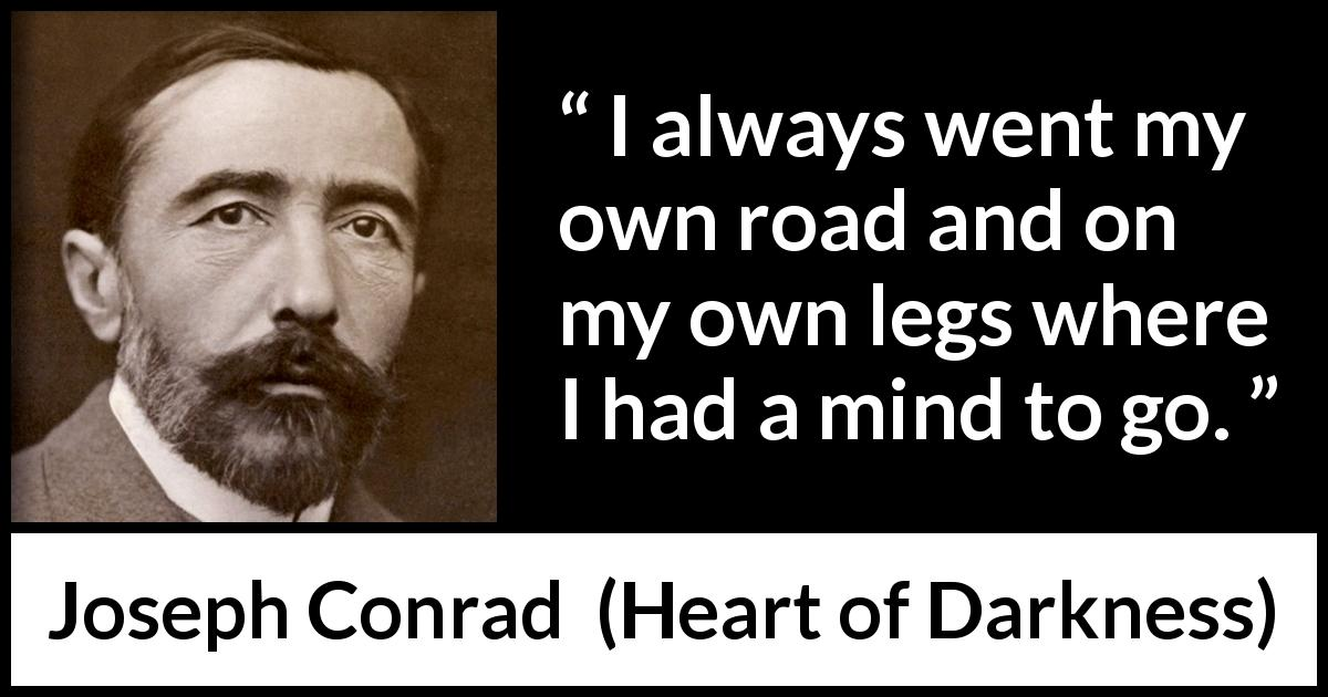 "Joseph Conrad about mind (""Heart of Darkness"", 1899) - I always went my own road and on my own legs where I had a mind to go."