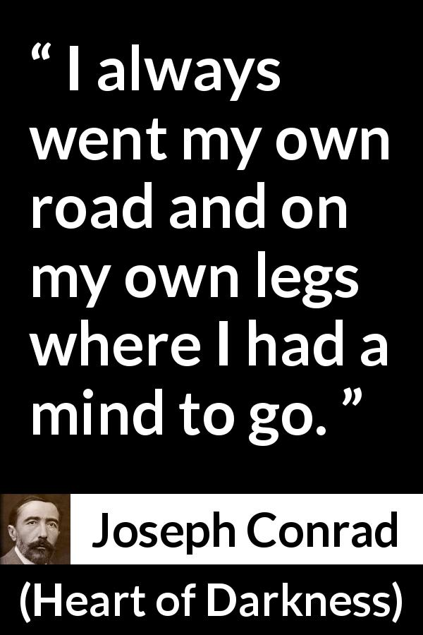 Joseph Conrad quote about mind from Heart of Darkness (1899) - I always went my own road and on my own legs where I had a mind to go.