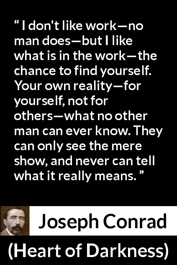Joseph Conrad quote about self-knowledge from Heart of Darkness (1899) - I don't like work—no man does—but I like what is in the work—the chance to find yourself. Your own reality—for yourself, not for others—what no other man can ever know. They can only see the mere show, and never can tell what it really means.