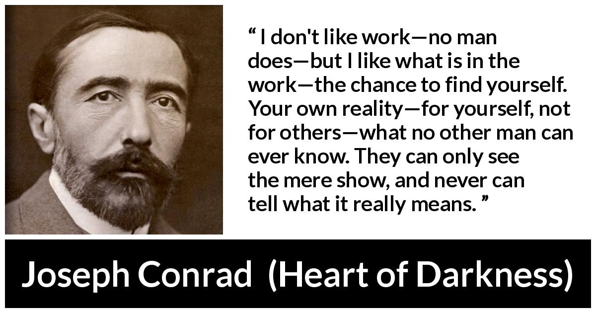 Joseph Conrad - Heart of Darkness - I don't like work—no man does—but I like what is in the work—the chance to find yourself. Your own reality—for yourself, not for others—what no other man can ever know. They can only see the mere show, and never can tell what it really means.