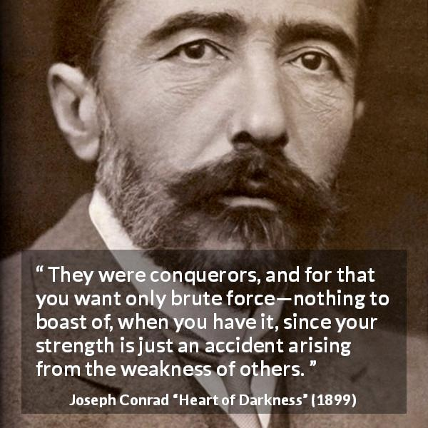 Joseph Conrad quote about strength from Heart of Darkness (1899) - They were conquerors, and for that you want only brute force—nothing to boast of, when you have it, since your strength is just an accident arising from the weakness of others.