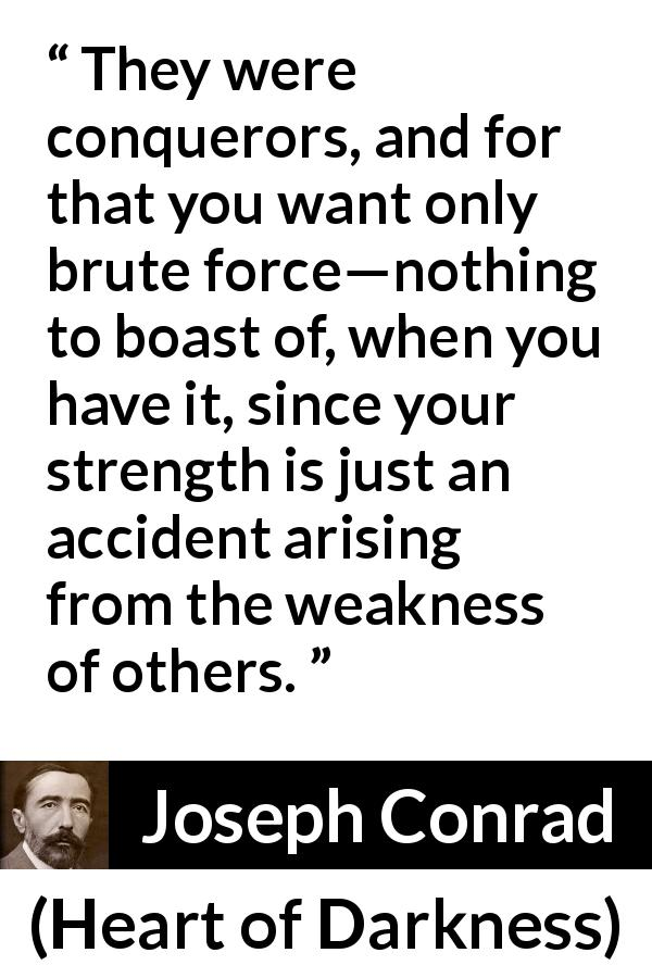 "Joseph Conrad about strength (""Heart of Darkness"", 1899) - They were conquerors, and for that you want only brute force—nothing to boast of, when you have it, since your strength is just an accident arising from the weakness of others."