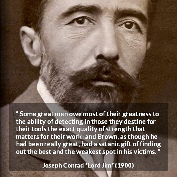 "Joseph Conrad about strength (""Lord Jim"", 1900) - Some great men owe most of their greatness to the ability of detecting in those they destine for their tools the exact quality of strength that matters for their work; and Brown, as though he had been really great, had a satanic gift of finding out the best and the weakest spot in his victims."