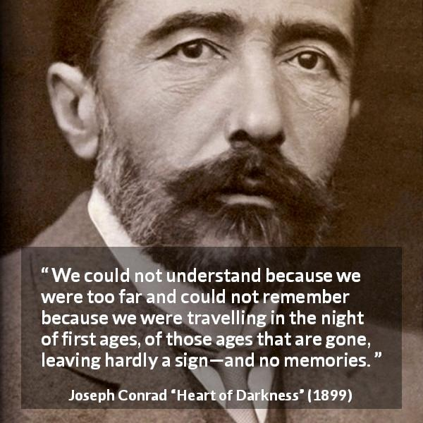 Joseph Conrad quote about understanding from Heart of Darkness (1899) - We could not understand because we were too far and could not remember because we were travelling in the night of first ages, of those ages that are gone, leaving hardly a sign—and no memories.