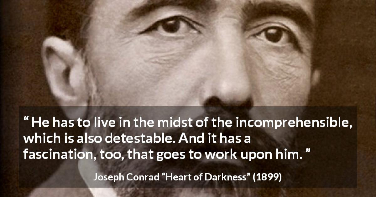 "Joseph Conrad about understanding (""Heart of Darkness"", 1899) - He has to live in the midst of the incomprehensible, which is also detestable. And it has a fascination, too, that goes to work upon him."