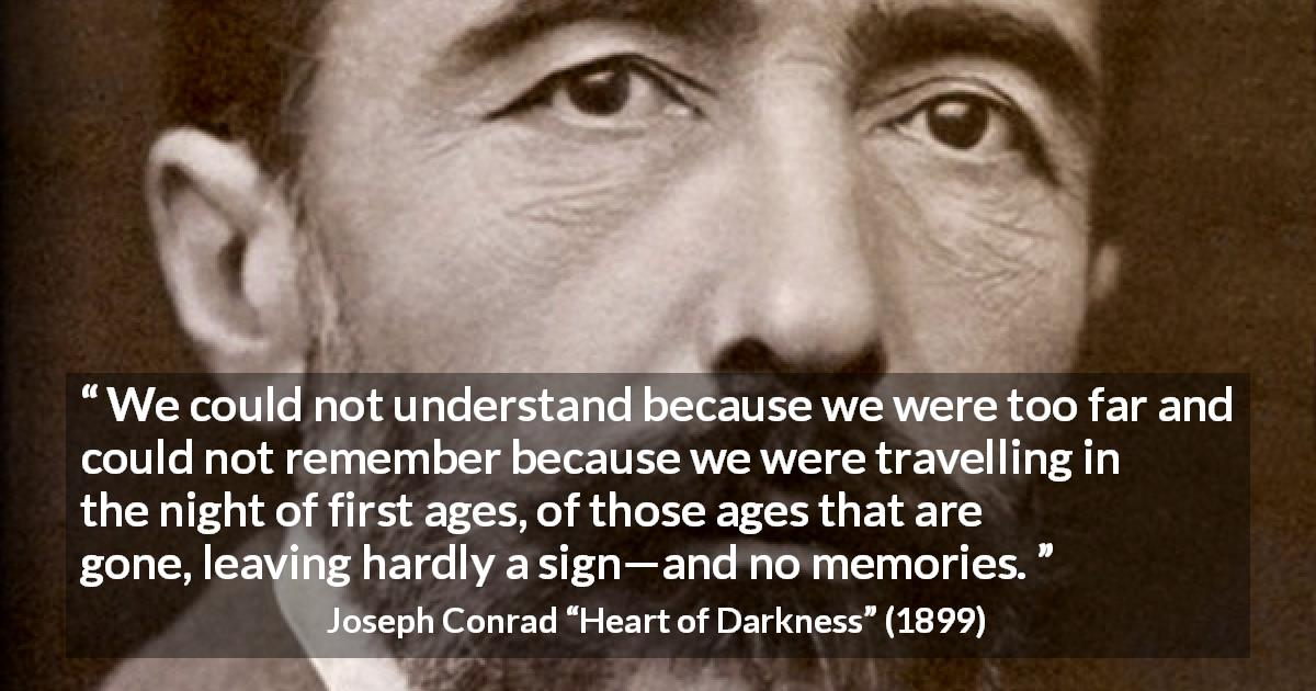 "Joseph Conrad about understanding (""Heart of Darkness"", 1899) - We could not understand because we were too far and could not remember because we were travelling in the night of first ages, of those ages that are gone, leaving hardly a sign—and no memories."