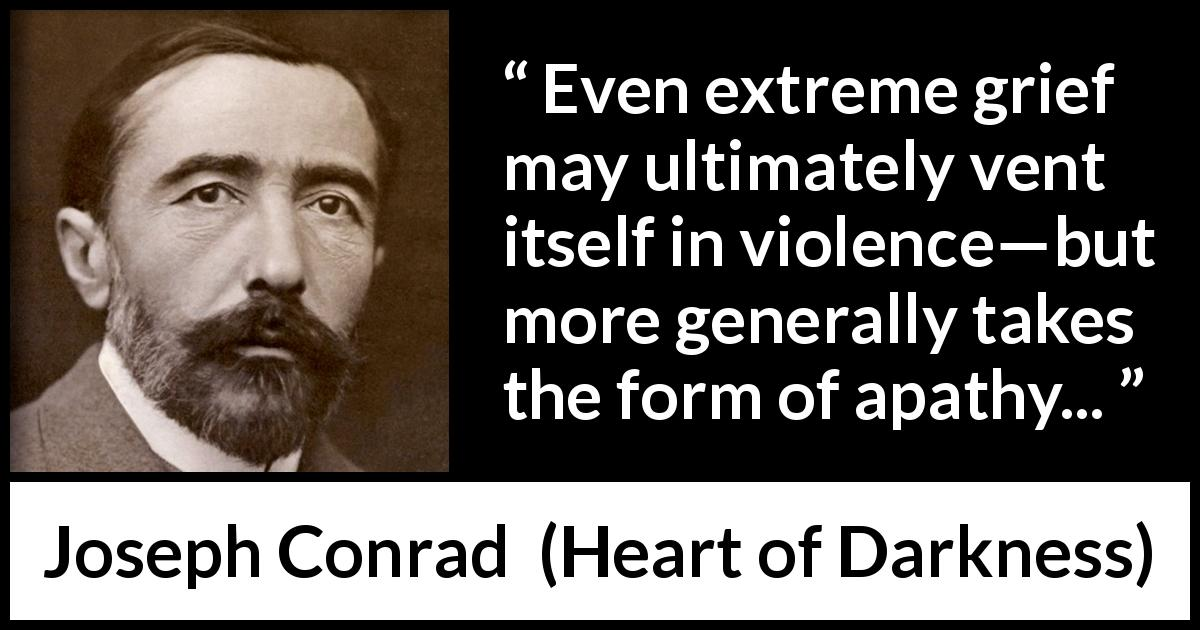 "Joseph Conrad about violence (""Heart of Darkness"", 1899) - Even extreme grief may ultimately vent itself in violence—but more generally takes the form of apathy..."