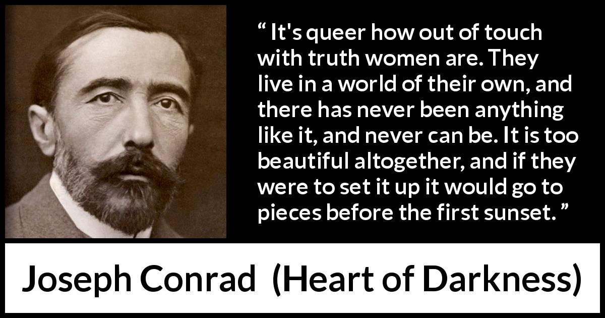 Joseph Conrad quote about women from Heart of Darkness (1899) - It's queer how out of touch with truth women are. They live in a world of their own, and there has never been anything like it, and never can be. It is too beautiful altogether, and if they were to set it up it would go to pieces before the first sunset.