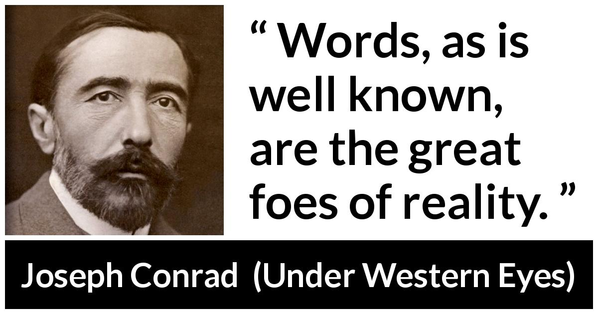 "Joseph Conrad about words (""Under Western Eyes"", 1911) - Words, as is well known, are the great foes of reality."