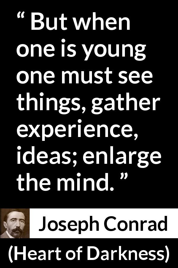 Joseph Conrad - Heart of Darkness - But when one is young one must see things, gather experience, ideas; enlarge the mind.