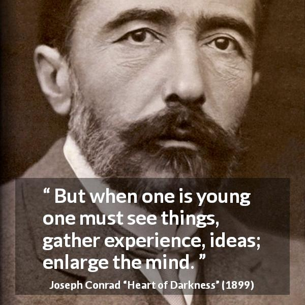 "Joseph Conrad about youth (""Heart of Darkness"", 1899) - But when one is young one must see things, gather experience, ideas; enlarge the mind."