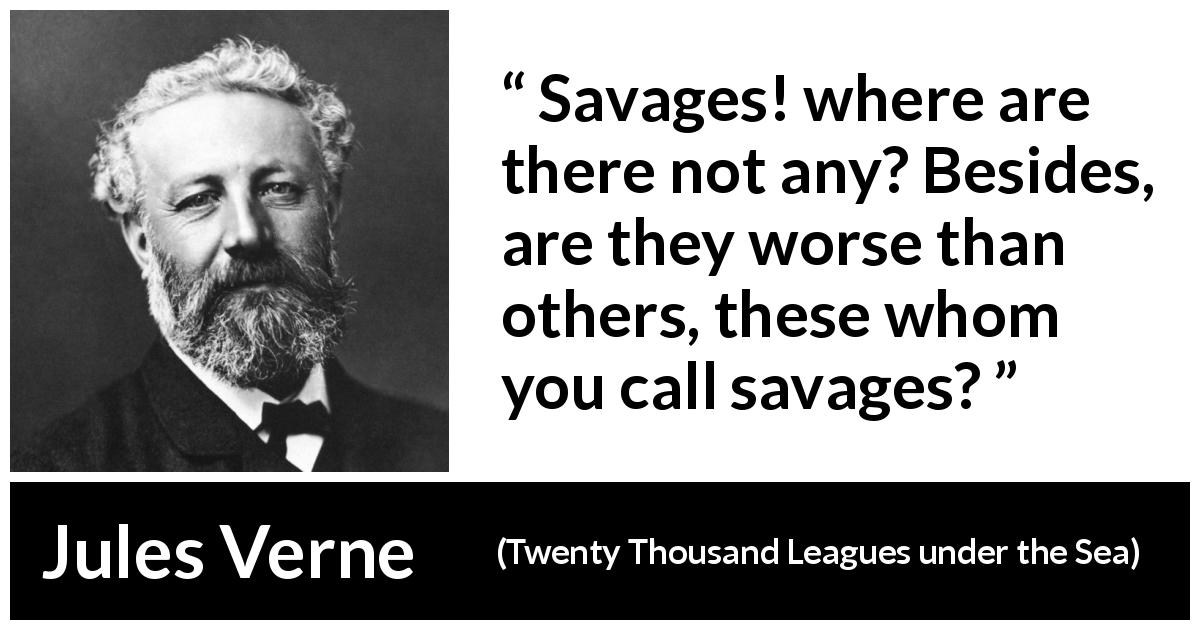 "Jules Verne about civilization (""Twenty Thousand Leagues under the Sea"", 1870) - Savages! where are there not any? Besides, are they worse than others, these whom you call savages?"