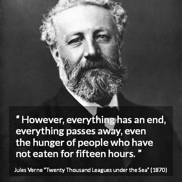 "Jules Verne about end (""Twenty Thousand Leagues under the Sea"", 1870) - However, everything has an end, everything passes away, even the hunger of people who have not eaten for fifteen hours."