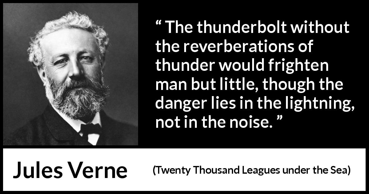 Jules Verne - Twenty Thousand Leagues under the Sea - The thunderbolt without the reverberations of thunder would frighten man but little, though the danger lies in the lightning, not in the noise.