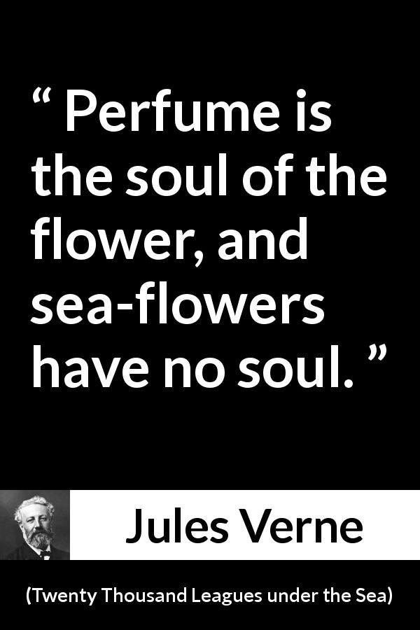 "Jules Verne about flower (""Twenty Thousand Leagues under the Sea"", 1870) - Perfume is the soul of the flower, and sea-flowers have no soul."