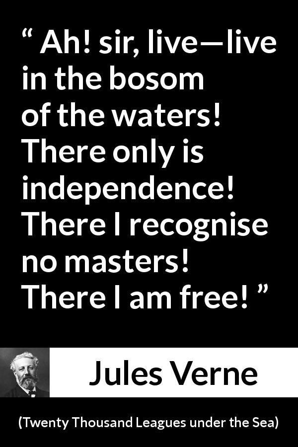 "Jules Verne about freedom (""Twenty Thousand Leagues under the Sea"", 1870) - Ah! sir, live—live in the bosom of the waters! There only is independence! There I recognise no masters! There I am free!"
