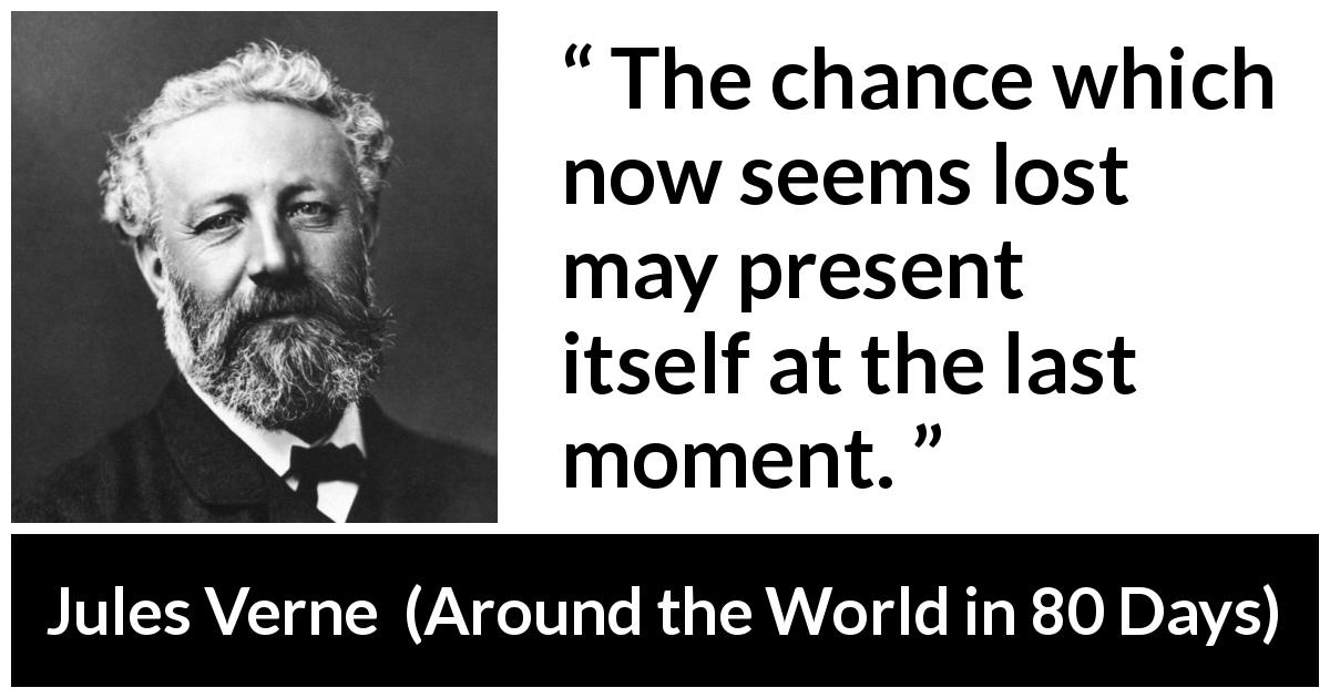 Jules Verne quote about hope from Around the World in 80 Days - The chance which now seems lost may present itself at the last moment.