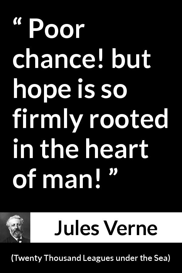 "Jules Verne about hope (""Twenty Thousand Leagues under the Sea"", 1870) - Poor chance! but hope is so firmly rooted in the heart of man!"