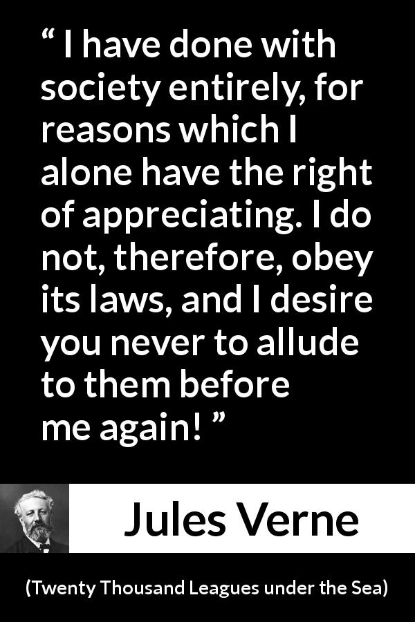 "Jules Verne about law (""Twenty Thousand Leagues under the Sea"", 1870) - I have done with society entirely, for reasons which I alone have the right of appreciating. I do not, therefore, obey its laws, and I desire you never to allude to them before me again!"