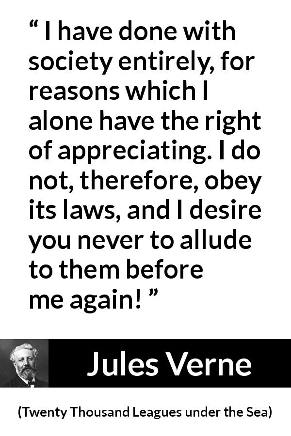 Jules Verne quote about law from Twenty Thousand Leagues under the Sea (1870) - I have done with society entirely, for reasons which I alone have the right of appreciating. I do not, therefore, obey its laws, and I desire you never to allude to them before me again!