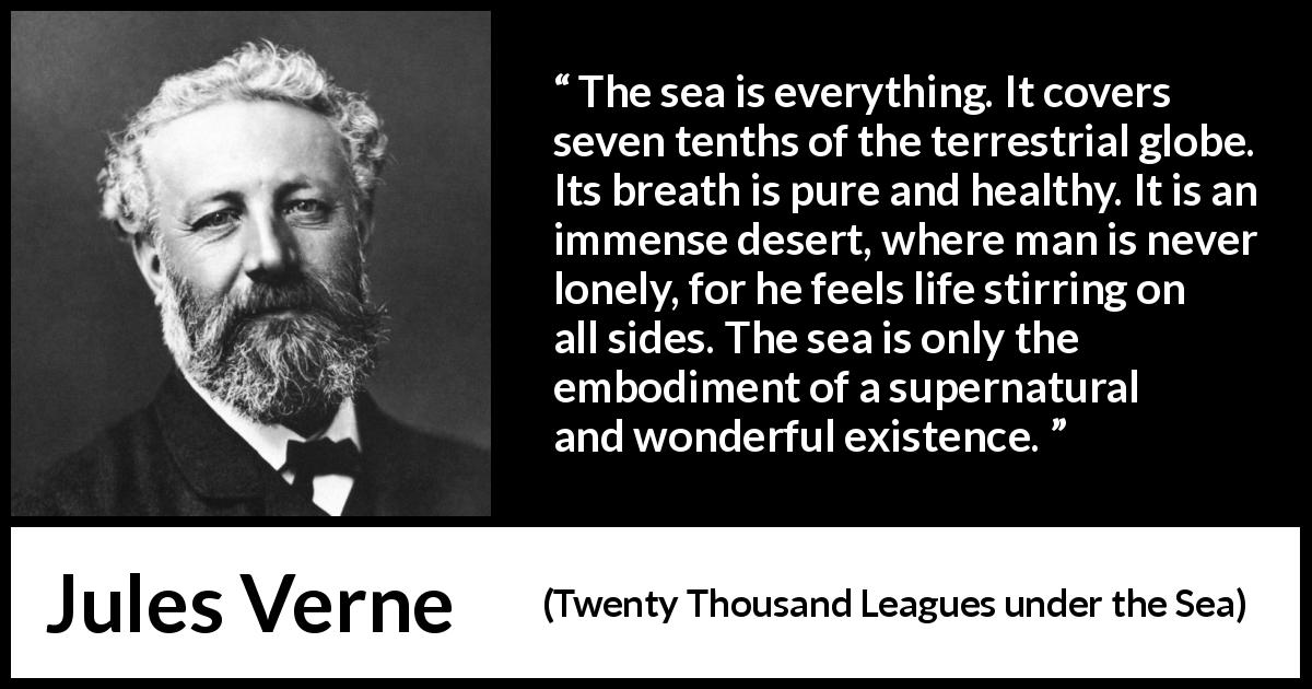 Jules Verne quote about life from Twenty Thousand Leagues under the Sea (1870) - The sea is everything. It covers seven tenths of the terrestrial globe. Its breath is pure and healthy. It is an immense desert, where man is never lonely, for he feels life stirring on all sides. The sea is only the embodiment of a supernatural and wonderful existence.