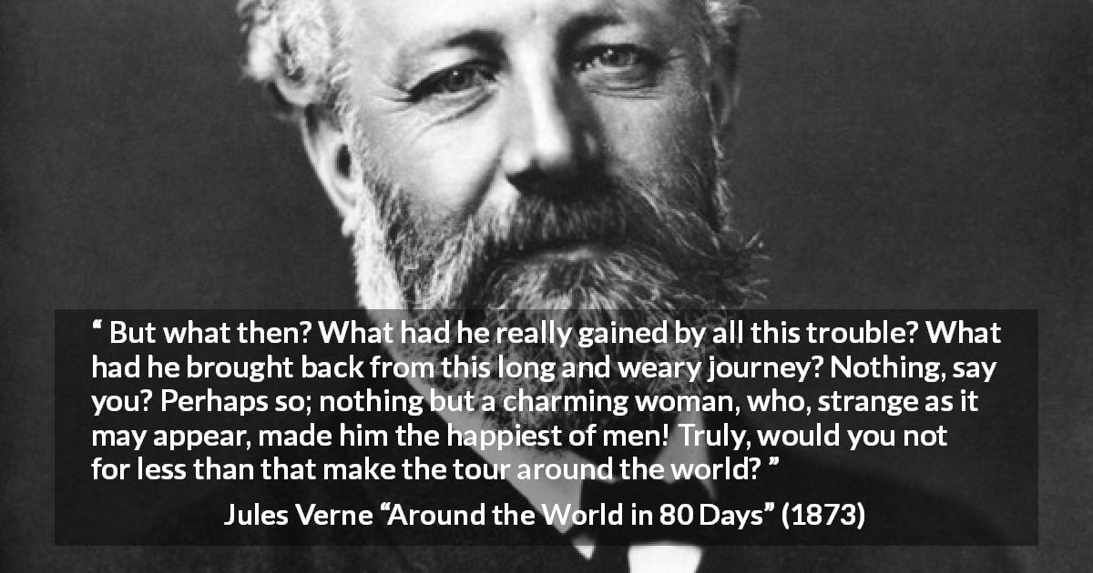 "Jules Verne about love (""Around the World in 80 Days"", 1873) - But what then? What had he really gained by all this trouble? What had he brought back from this long and weary journey? Nothing, say you? Perhaps so; nothing but a charming woman, who, strange as it may appear, made him the happiest of men! Truly, would you not for less than that make the tour around the world?"
