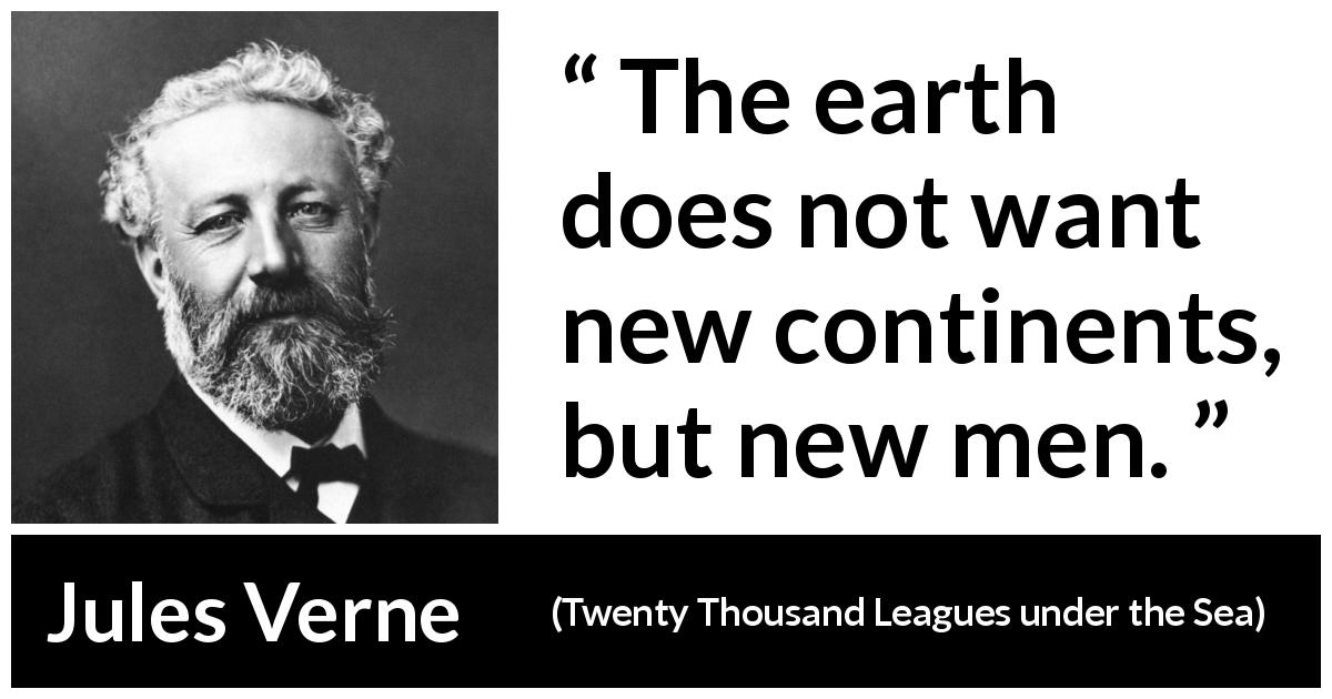 "Jules Verne about men (""Twenty Thousand Leagues under the Sea"", 1870) - The earth does not want new continents, but new men."
