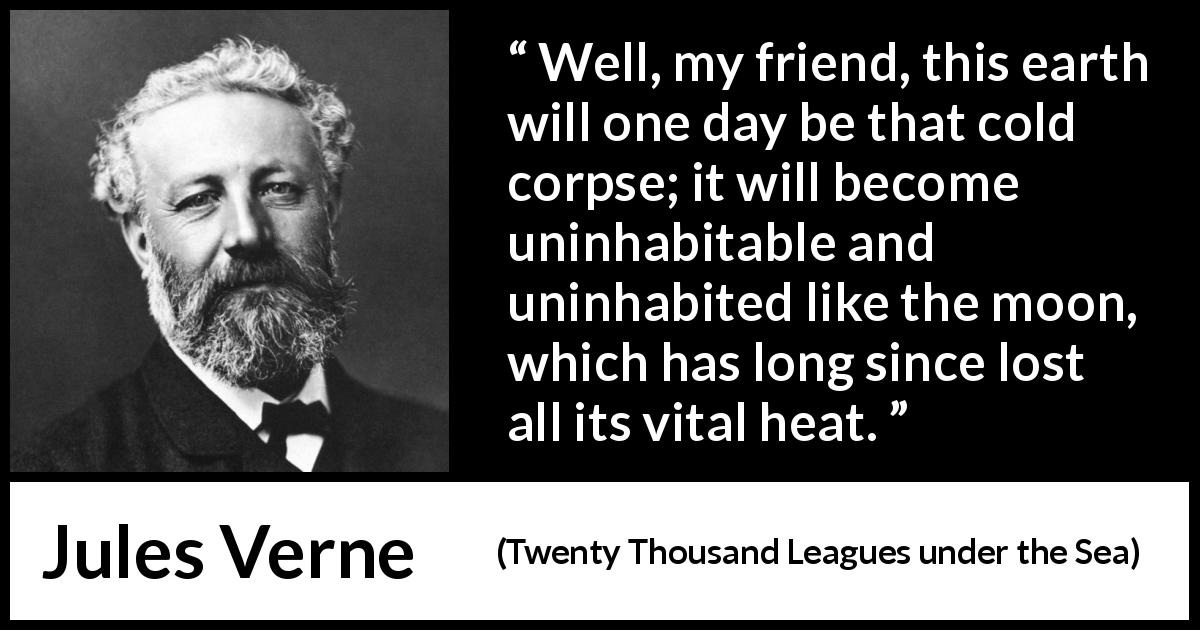 Jules Verne quote about moon from Twenty Thousand Leagues under the Sea (1870) - Well, my friend, this earth will one day be that cold corpse; it will become uninhabitable and uninhabited like the moon, which has long since lost all its vital heat.