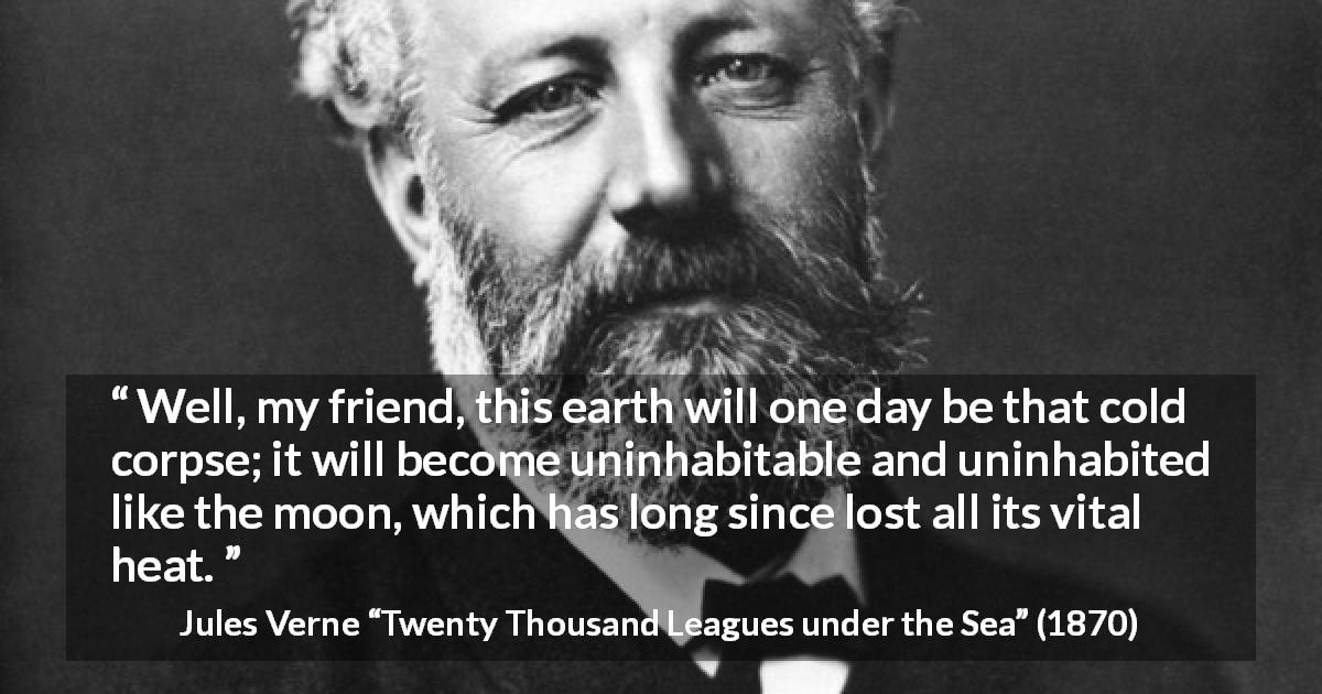 "Jules Verne about moon (""Twenty Thousand Leagues under the Sea"", 1870) - Well, my friend, this earth will one day be that cold corpse; it will become uninhabitable and uninhabited like the moon, which has long since lost all its vital heat."