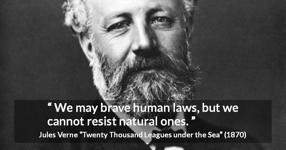 "Jules Verne about nature (""Twenty Thousand Leagues under the Sea"", 1870) - We may brave human laws, but we cannot resist natural ones."