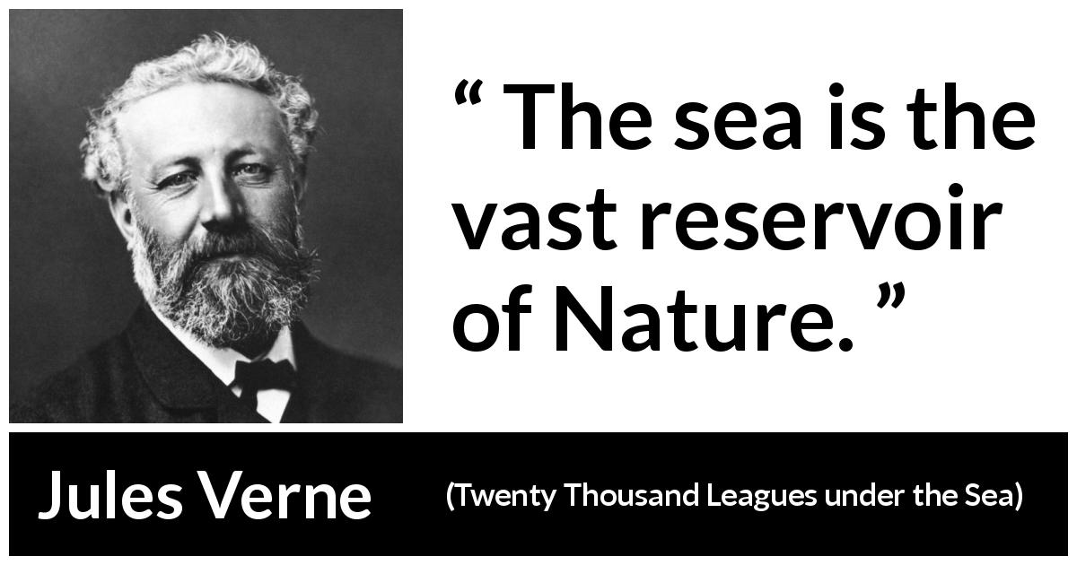 Jules Verne quote about nature from Twenty Thousand Leagues under the Sea (1870) - The sea is the vast reservoir of Nature.