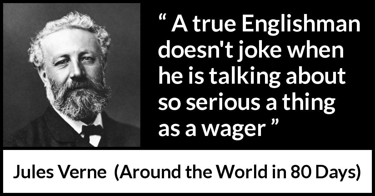 "Jules Verne about seriousness (""Around the World in 80 Days"", 1873) - A true Englishman doesn't joke when he is talking about so serious a thing as a wager"